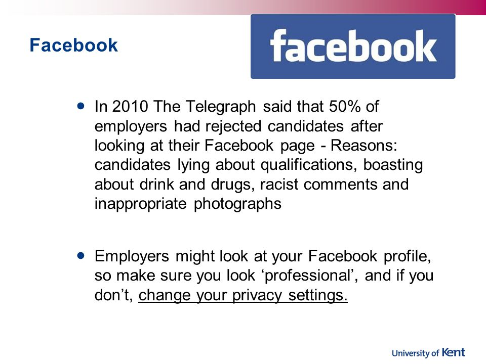 Facebook In 2010 The Telegraph said that 50% of employers had rejected candidates after looking at their Facebook page - Reasons: candidates lying about qualifications, boasting about drink and drugs, racist comments and inappropriate photographs Employers might look at your Facebook profile, so make sure you look 'professional', and if you don't, change your privacy settings.