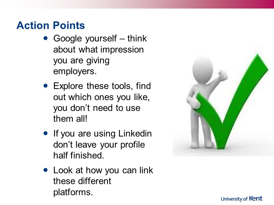 Action Points Google yourself – think about what impression you are giving employers.