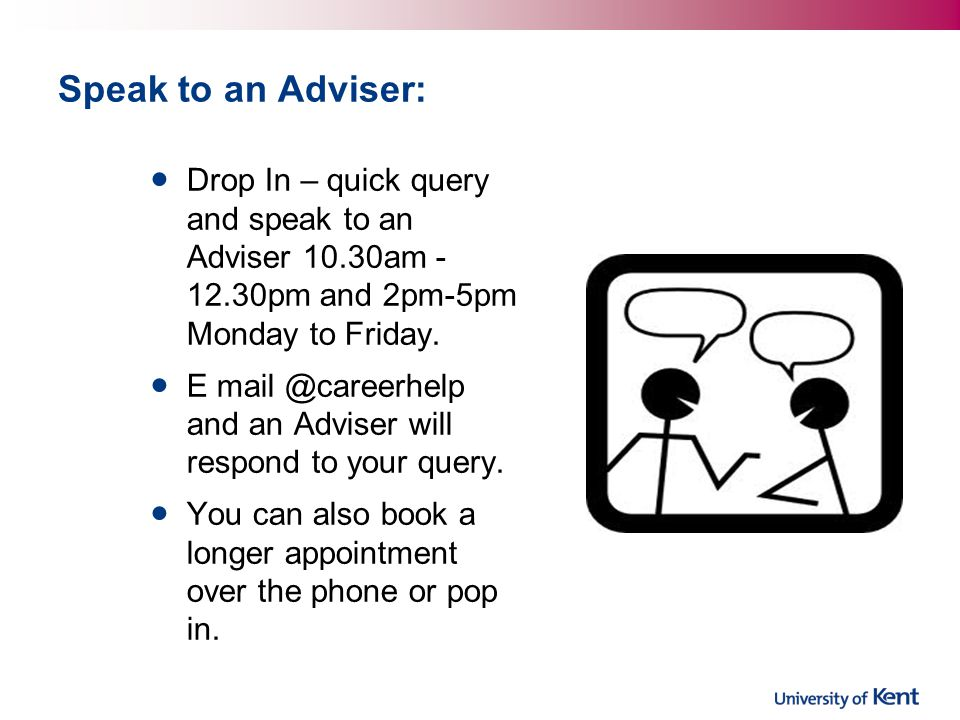 Speak to an Adviser: Drop In – quick query and speak to an Adviser 10.30am - 12.30pm and 2pm-5pm Monday to Friday.