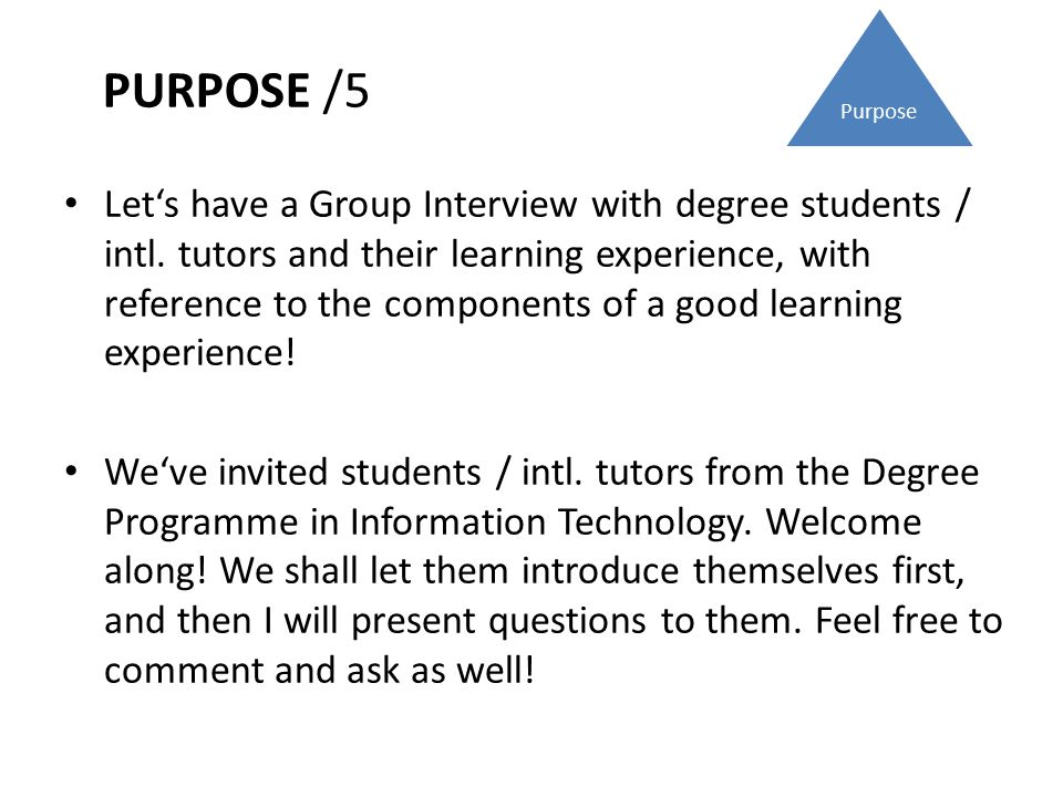PURPOSE /5 Purpose Let's have a Group Interview with degree students / intl. tutors and their learning experience, with reference to the components of
