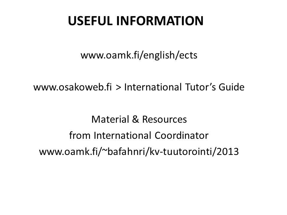 USEFUL INFORMATION www.oamk.fi/english/ects www.osakoweb.fi > International Tutor's Guide Material & Resources from International Coordinator www.oamk.fi/~bafahnri/kv-tuutorointi/2013