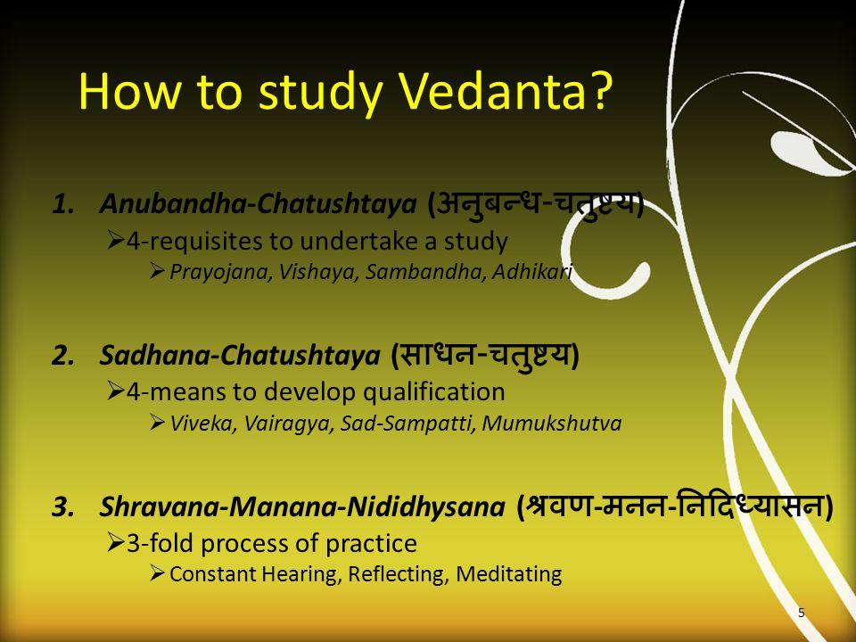 How to study Vedanta? 1.Anubandha-Chatushtaya ( अनुबन्ध - चतुष्टय )  4-requisites to undertake a study  Prayojana, Vishaya, Sambandha, Adhikari 2.Sa