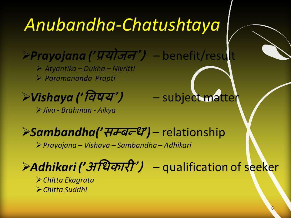 Anubandha-Chatushtaya  Prayojana (' प्रयोजन ') – benefit/result  Atyantika – Dukha – Nivritti  Paramananda Prapti  Vishaya (' विषय ') – subject ma