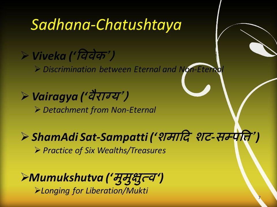 Sadhana-Chatushtaya  Viveka (' विवेक ')  Discrimination between Eternal and Non-Eternal  Vairagya (' वैराग्य ')  Detachment from Non-Eternal  Sha