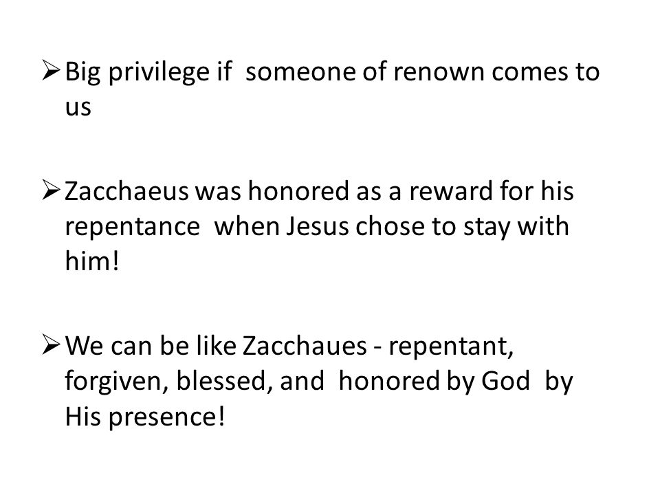  Big privilege if someone of renown comes to us  Zacchaeus was honored as a reward for his repentance when Jesus chose to stay with him!  We can be