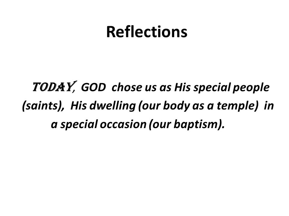Reflections Today, GOD chose us as His special people (saints), His dwelling (our body as a temple) in a special occasion (our baptism).