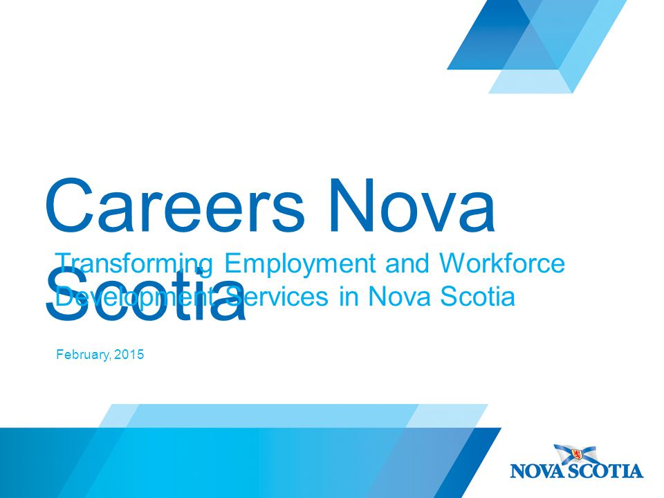 Careers Nova Scotia Transforming Employment and Workforce Development Services in Nova Scotia February, 2015