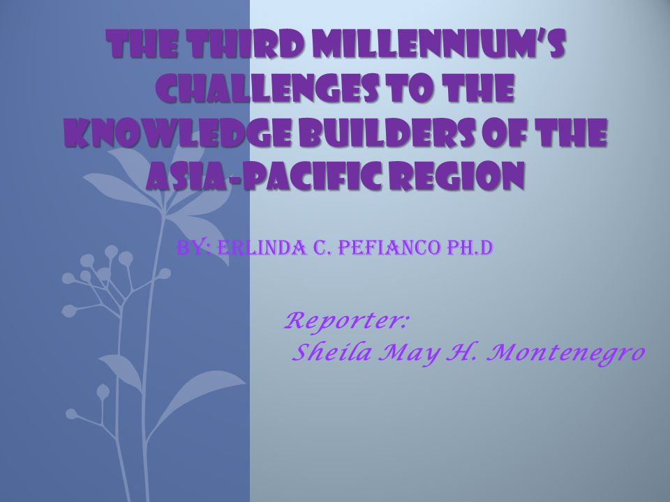 Reporter: Sheila May H. Montenegro THE THIRD MILLENNIUM'S CHALLENGES TO THE KNOWLEDGE BUILDERS OF THE ASIA-PACIFIC REGION THE THIRD MILLENNIUM'S CHALL