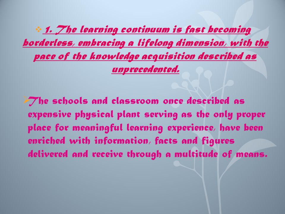  1. The learning continuum is fast becoming borderless, embracing a lifelong dimension, with the pace of the knowledge acquisition described as unpre
