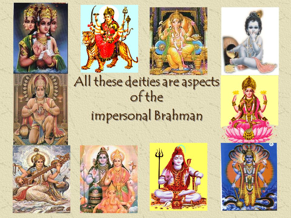 All these deities are aspects of the impersonal Brahman All these deities are aspects of the impersonal Brahman