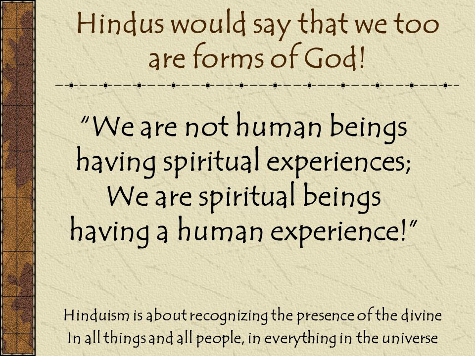 Hindus would say that we too are forms of God.