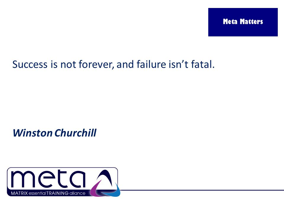 Success is not forever, and failure isn't fatal. Winston Churchill