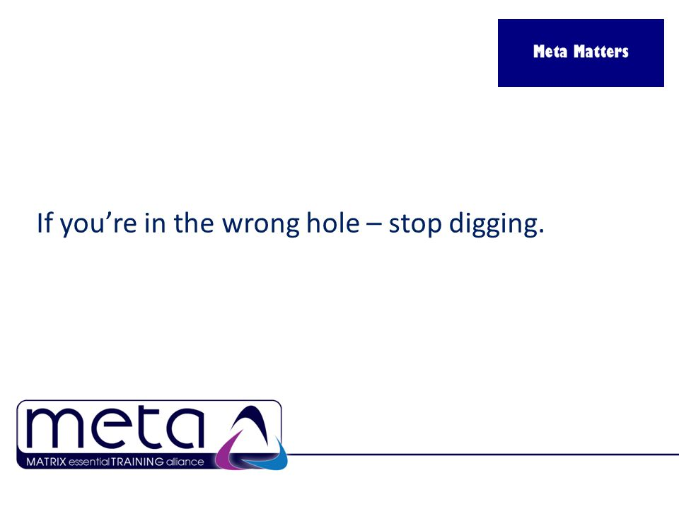 If you're in the wrong hole – stop digging.