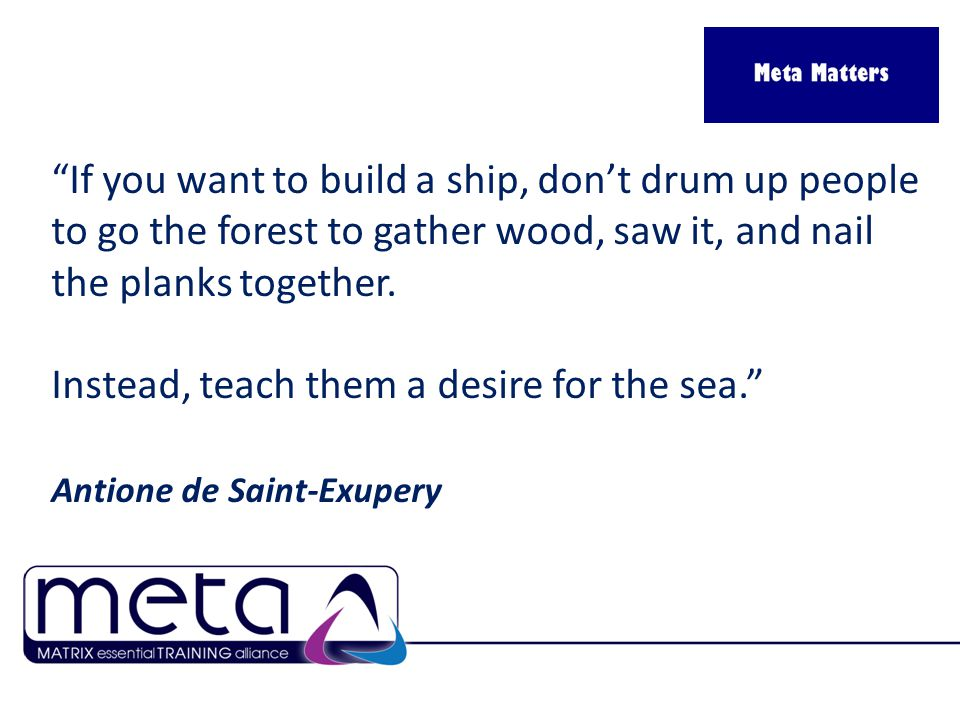 If you want to build a ship, don't drum up people to go the forest to gather wood, saw it, and nail the planks together.