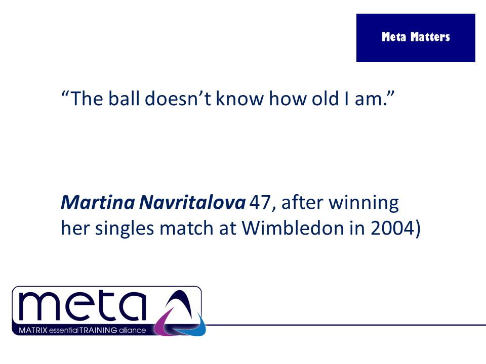 The ball doesn't know how old I am. Martina Navritalova 47, after winning her singles match at Wimbledon in 2004)