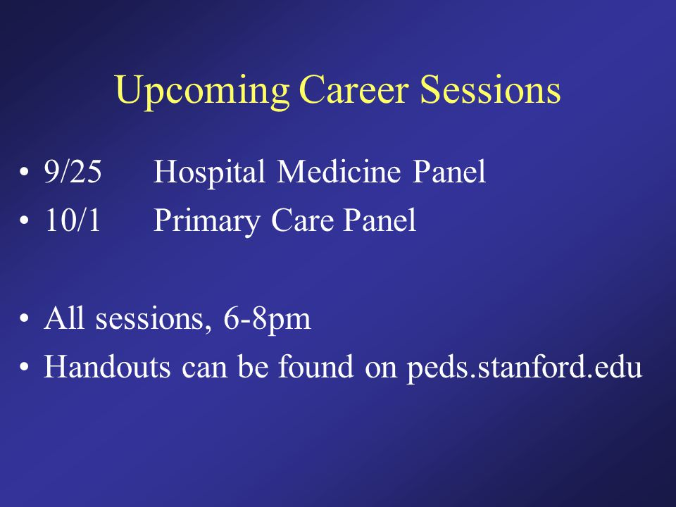 Upcoming Career Sessions 9/25Hospital Medicine Panel 10/1Primary Care Panel All sessions, 6-8pm Handouts can be found on peds.stanford.edu