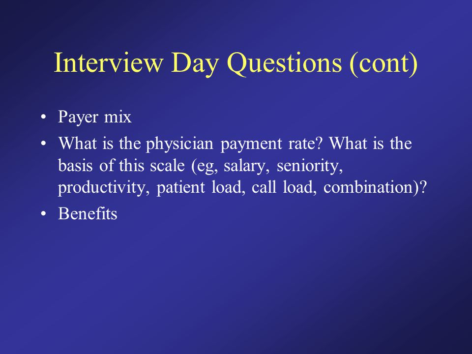 Interview Day Questions (cont) Payer mix What is the physician payment rate.