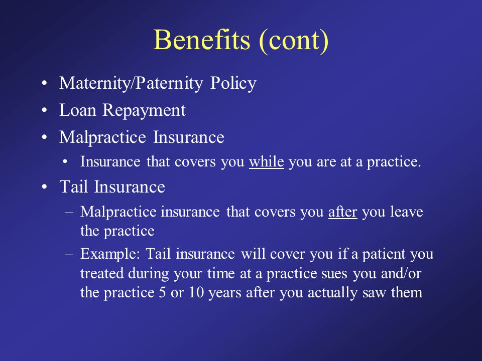 Benefits (cont) Maternity/Paternity Policy Loan Repayment Malpractice Insurance Insurance that covers you while you are at a practice.