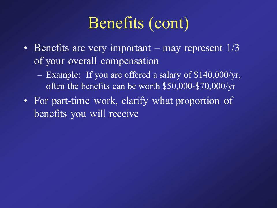 Benefits (cont) Benefits are very important – may represent 1/3 of your overall compensation –Example: If you are offered a salary of $140,000/yr, often the benefits can be worth $50,000-$70,000/yr For part-time work, clarify what proportion of benefits you will receive