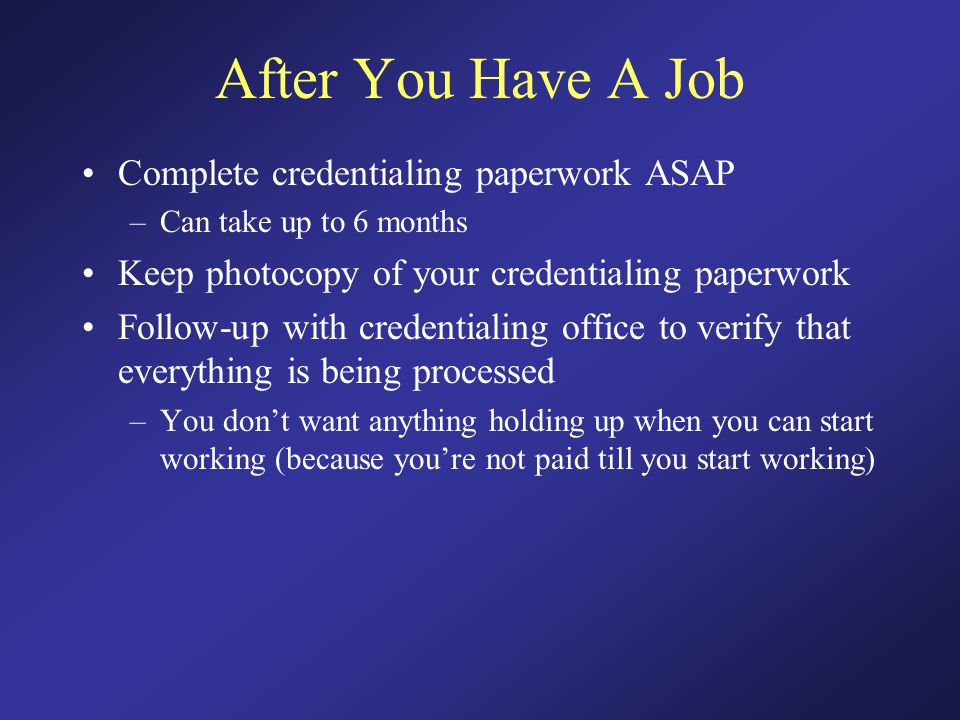 After You Have A Job Complete credentialing paperwork ASAP –Can take up to 6 months Keep photocopy of your credentialing paperwork Follow-up with credentialing office to verify that everything is being processed –You don't want anything holding up when you can start working (because you're not paid till you start working)
