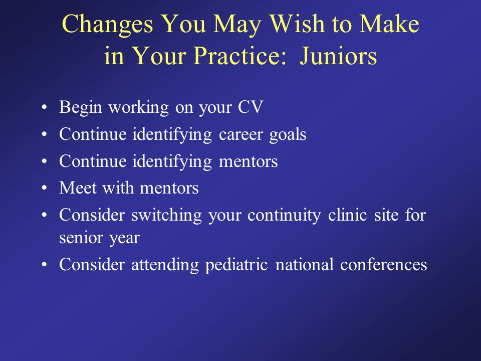 Changes You May Wish to Make in Your Practice: Juniors Begin working on your CV Continue identifying career goals Continue identifying mentors Meet with mentors Consider switching your continuity clinic site for senior year Consider attending pediatric national conferences
