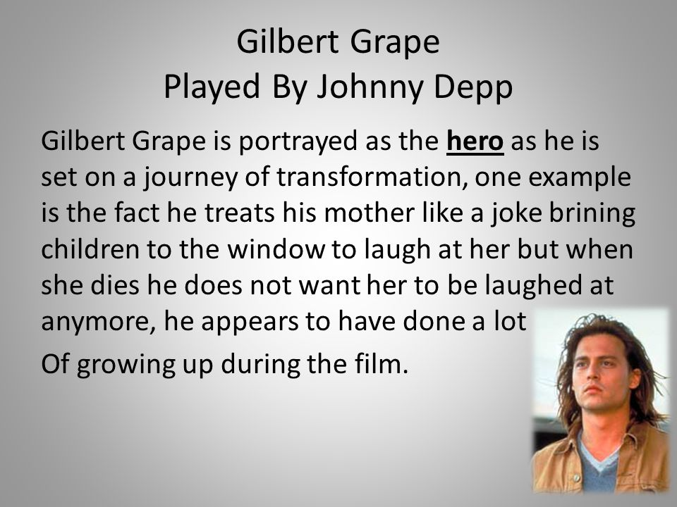 Gilbert Grape Played By Johnny Depp Gilbert Grape is portrayed as the hero as he is set on a journey of transformation, one example is the fact he tre