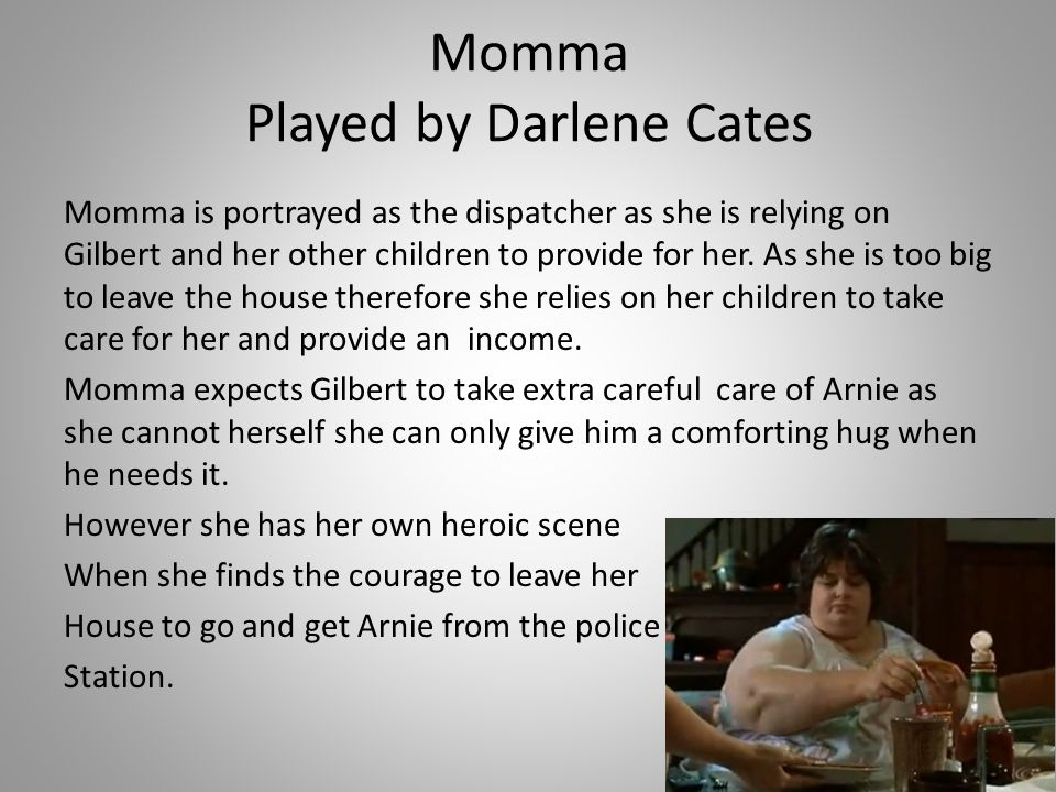 Momma Played by Darlene Cates Momma is portrayed as the dispatcher as she is relying on Gilbert and her other children to provide for her. As she is t