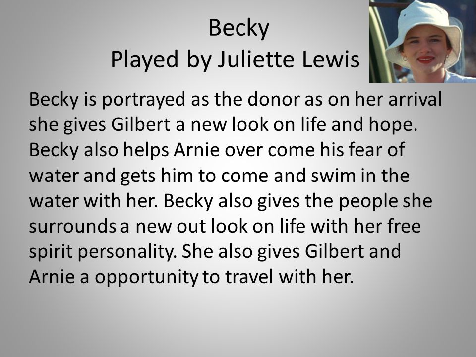 Becky Played by Juliette Lewis Becky is portrayed as the donor as on her arrival she gives Gilbert a new look on life and hope. Becky also helps Arnie