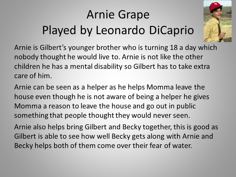 Arnie Grape Played by Leonardo DiCaprio Arnie is Gilbert's younger brother who is turning 18 a day which nobody thought he would live to. Arnie is not
