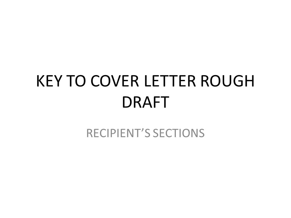 KEY TO COVER LETTER ROUGH DRAFT RECIPIENT'S SECTIONS
