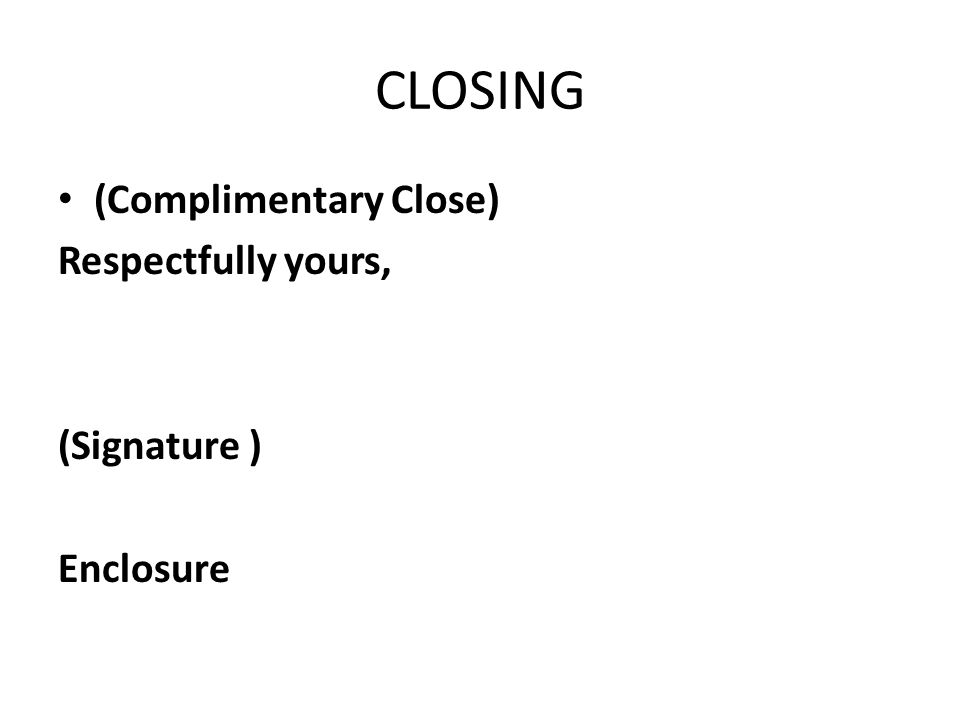 CLOSING (Complimentary Close) Respectfully yours, (Signature ) Enclosure