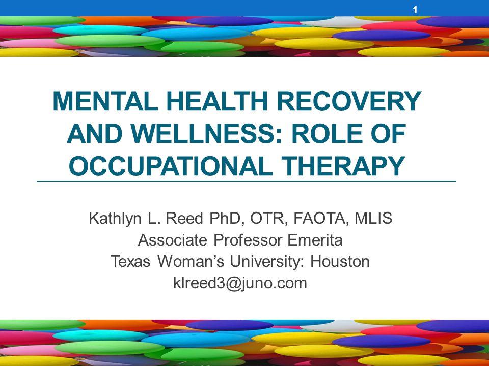 MENTAL HEALTH RECOVERY AND WELLNESS: ROLE OF OCCUPATIONAL THERAPY Kathlyn L. Reed PhD, OTR, FAOTA, MLIS Associate Professor Emerita Texas Woman's Univ
