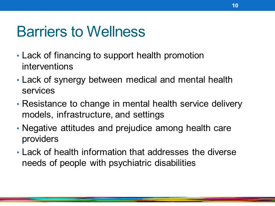 Barriers to Wellness Lack of financing to support health promotion interventions Lack of synergy between medical and mental health services Resistance to change in mental health service delivery models, infrastructure, and settings Negative attitudes and prejudice among health care providers Lack of health information that addresses the diverse needs of people with psychiatric disabilities 10