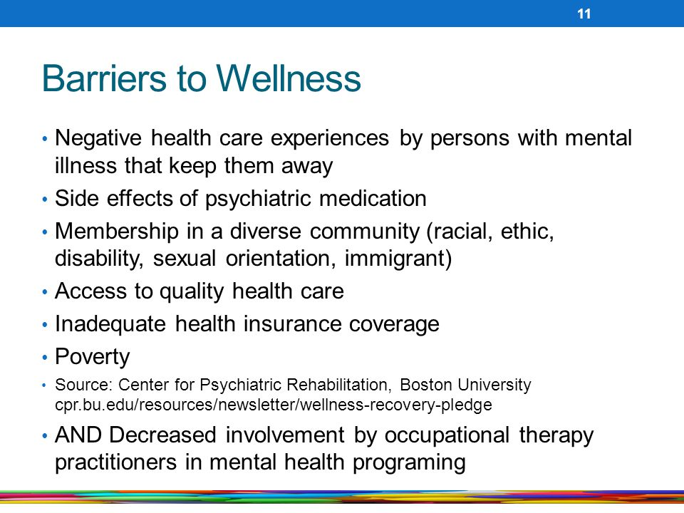 Barriers to Wellness Negative health care experiences by persons with mental illness that keep them away Side effects of psychiatric medication Membership in a diverse community (racial, ethic, disability, sexual orientation, immigrant) Access to quality health care Inadequate health insurance coverage Poverty Source: Center for Psychiatric Rehabilitation, Boston University cpr.bu.edu/resources/newsletter/wellness-recovery-pledge AND Decreased involvement by occupational therapy practitioners in mental health programing 11