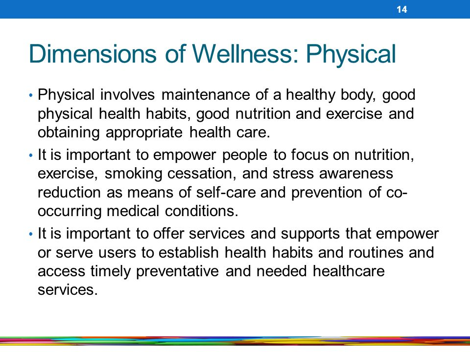 Dimensions of Wellness: Physical Physical involves maintenance of a healthy body, good physical health habits, good nutrition and exercise and obtaini