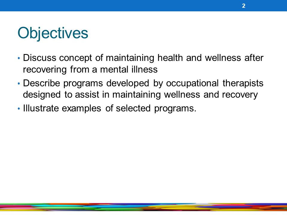 Objectives Discuss concept of maintaining health and wellness after recovering from a mental illness Describe programs developed by occupational therapists designed to assist in maintaining wellness and recovery Illustrate examples of selected programs.