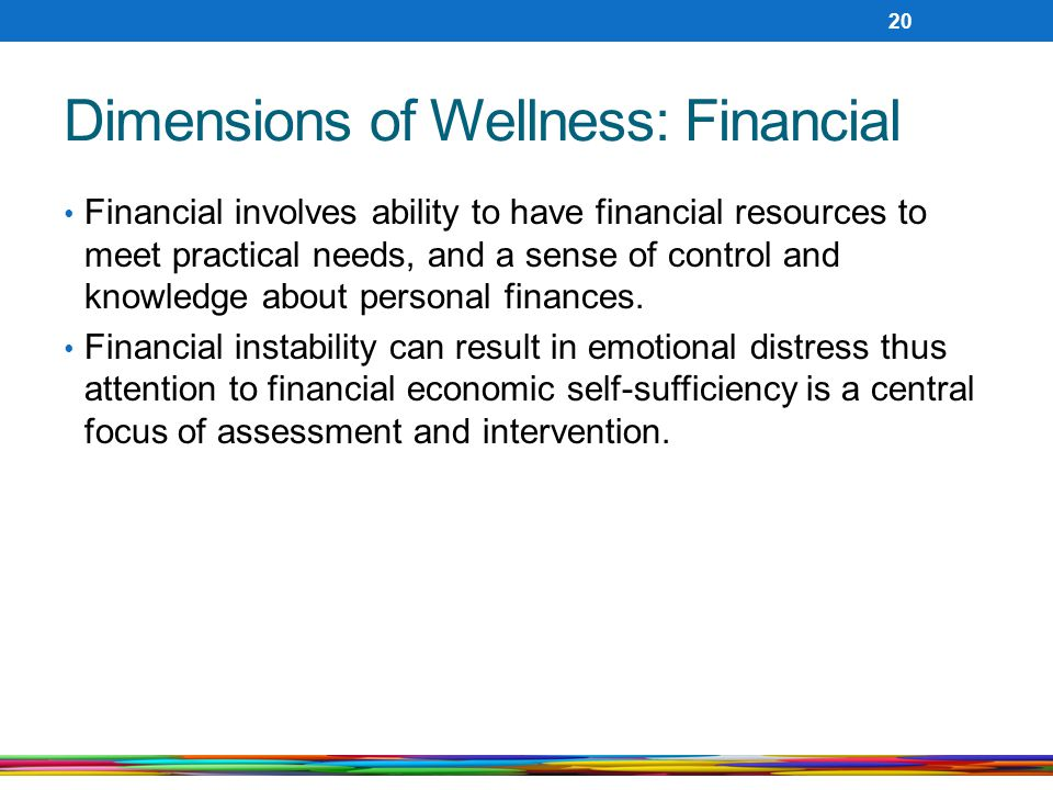 Dimensions of Wellness: Financial Financial involves ability to have financial resources to meet practical needs, and a sense of control and knowledge about personal finances.