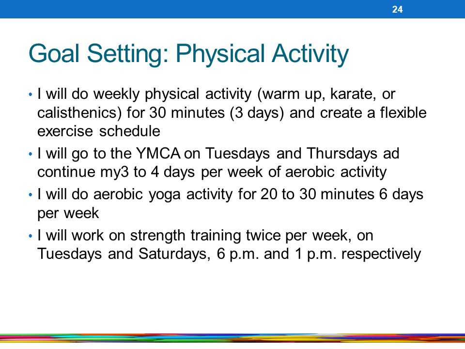 Goal Setting: Physical Activity I will do weekly physical activity (warm up, karate, or calisthenics) for 30 minutes (3 days) and create a flexible exercise schedule I will go to the YMCA on Tuesdays and Thursdays ad continue my3 to 4 days per week of aerobic activity I will do aerobic yoga activity for 20 to 30 minutes 6 days per week I will work on strength training twice per week, on Tuesdays and Saturdays, 6 p.m.