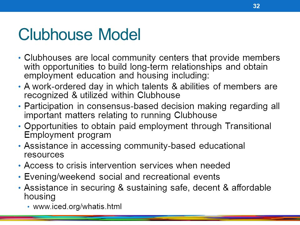 Clubhouse Model Clubhouses are local community centers that provide members with opportunities to build long-term relationships and obtain employment