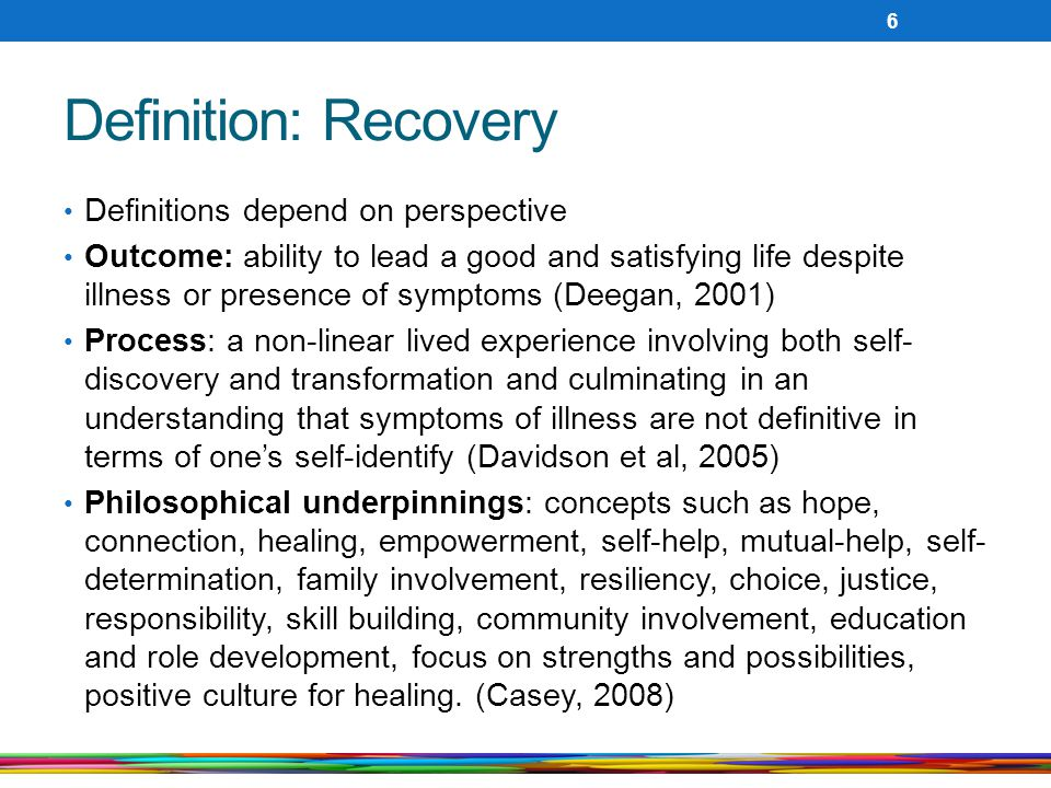 Definition: Recovery Definitions depend on perspective Outcome: ability to lead a good and satisfying life despite illness or presence of symptoms (De