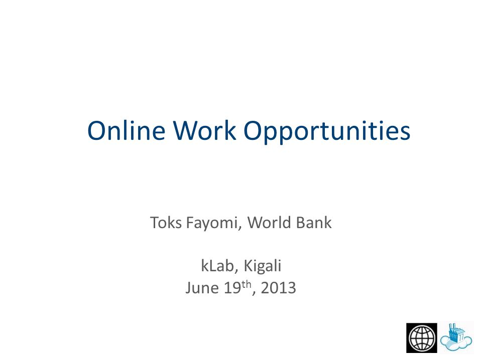 Toks Fayomi, World Bank kLab, Kigali June 19 th, 2013 Online Work Opportunities