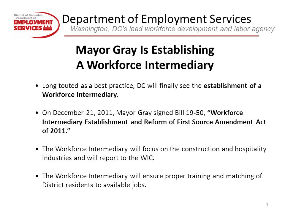 Department of Employment Services Washington, DC's lead workforce development and labor agency 5 New First Source Law Bill 19-50, Workforce Intermediary Establishment and Reform of First Source Amendment Act of 2011 signed by Mayor in December Law was projected to take effect on February 24 but the District has not yet received approval from Congress, so as of March 5, the new law is not yet in effect – Makes sweeping changes to the First Source Employment Agreement Act of 1984, but still requires 51% of all new hires on government contracts to be District residents (same as previous law) – Eliminates contracts under $300K from First Source obligations Requires each construction project receiving government assistance totaling $5 million or more to have the following percentage of DC residents on those projects: – 20% of journey worker hours; 60% of apprentice hours; 51% of skilled laborer hours; 70% of common laborer hours