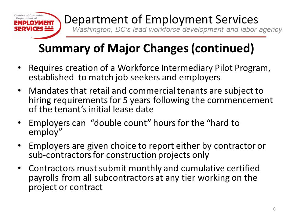 Department of Employment Services Washington, DC's lead workforce development and labor agency 7 Summary of Major Changes (continued) Adds additional monthly reporting requirements for contractors between $300,000 and $5M Employers must report: – # of employees who worked on the project – # of current employees transferred – # of new job openings created – # of job openings created by employee attrition – # of job openings listed with the Department of Employment Services – total monthly direct and indirect labor costs associated with the project or contract – total # of all District residents hired for the reporting period – cumulative total # of District residents hired – each employee's name, Social Security Number, job title, hire date, residence, and referral source for all new hires No work associated with the relevant government assistance can begin on a project or contract until the employment agreement has been accepted by the Department of Employment Services Contract end dates established when Certificate of Occupancy is issued