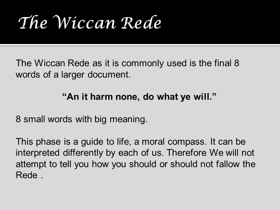 "The Wiccan Rede as it is commonly used is the final 8 words of a larger document. ""An it harm none, do what ye will."" 8 small words with big meaning."