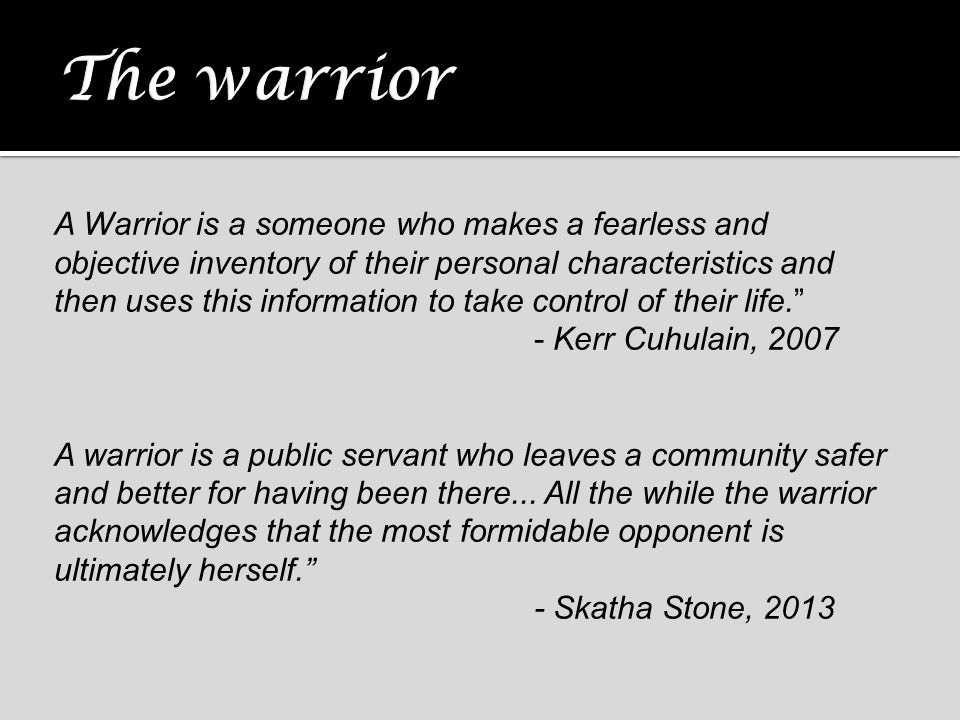 A Warrior is a someone who makes a fearless and objective inventory of their personal characteristics and then uses this information to take control o