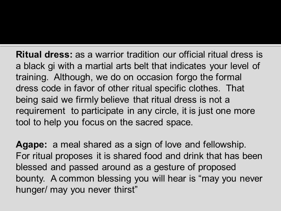 Ritual dress: as a warrior tradition our official ritual dress is a black gi with a martial arts belt that indicates your level of training. Although,