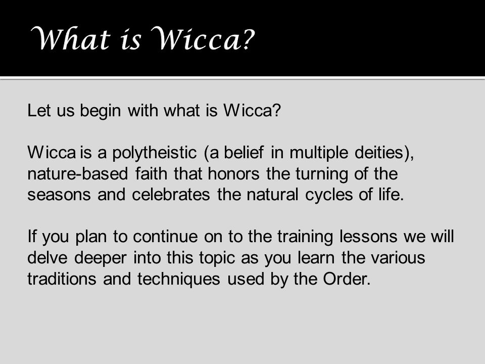 Let us begin with what is Wicca? Wicca is a polytheistic (a belief in multiple deities), nature-based faith that honors the turning of the seasons and