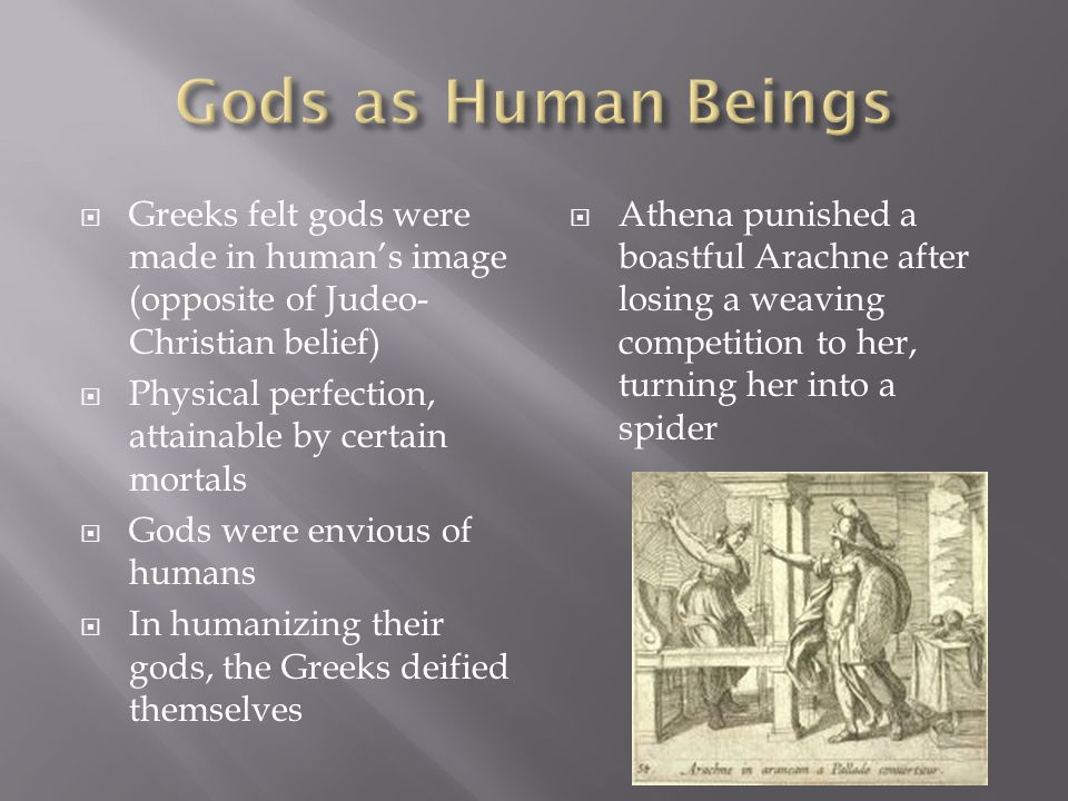  Greeks felt gods were made in human's image (opposite of Judeo- Christian belief)  Physical perfection, attainable by certain mortals  Gods were e