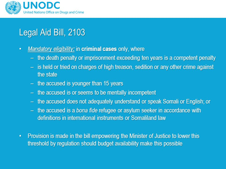 Legal Aid Bill, 2103 Mandatory eligibility : in criminal cases only, where Mandatory eligibility : in criminal cases only, where –the death penalty or imprisonment exceeding ten years is a competent penalty –is held or tried on charges of high treason, sedition or any other crime against the state –the accused is younger than 15 years –the accused is or seems to be mentally incompetent –the accused does not adequately understand or speak Somali or English; or –the accused is a bona fide refugee or asylum seeker in accordance with definitions in international instruments or Somaliland law Provision is made in the bill empowering the Minister of Justice to lower this threshold by regulation should budget availability make this possibleProvision is made in the bill empowering the Minister of Justice to lower this threshold by regulation should budget availability make this possible