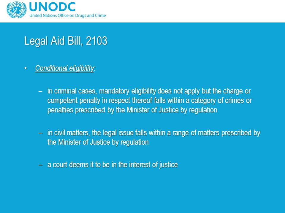Legal Aid Bill, 2103 Conditional eligibility : Conditional eligibility : –in criminal cases, mandatory eligibility does not apply but the charge or competent penalty in respect thereof falls within a category of crimes or penalties prescribed by the Minister of Justice by regulation –in civil matters, the legal issue falls within a range of matters prescribed by the Minister of Justice by regulation –a court deems it to be in the interest of justice